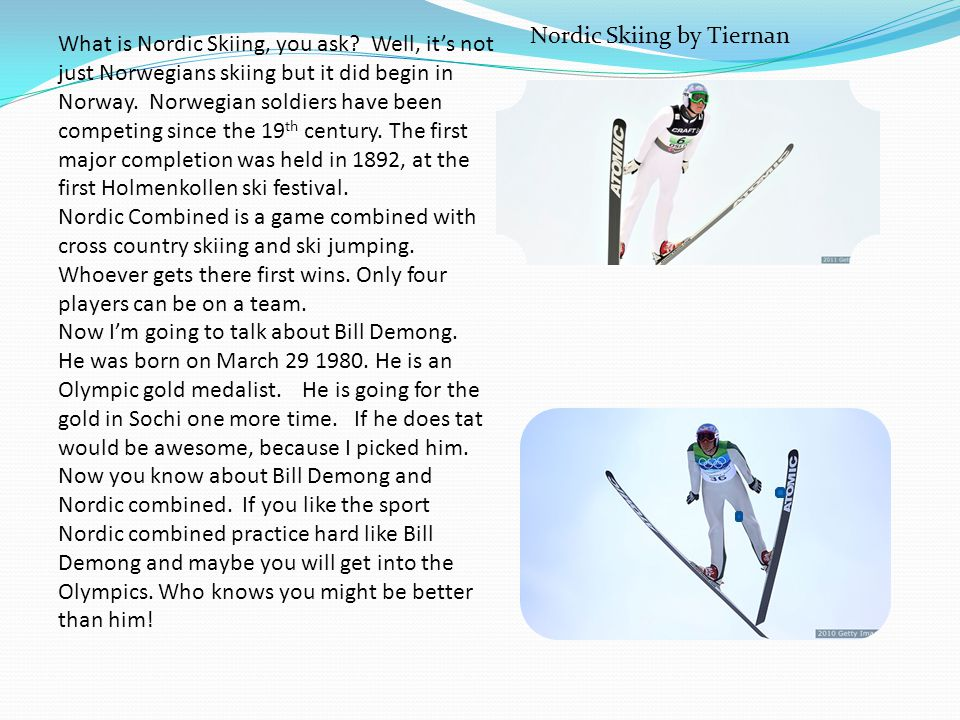 What is Nordic Skiing, you ask? Well, its not just Norwegians skiing but it did begin in Norway. Norwegian soldiers have been competing since the 19 t