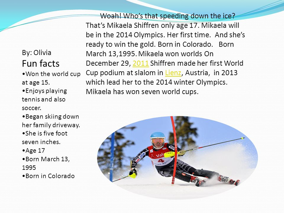 . Woah! Whos that speeding down the ice? Thats Mikaela Shiffren only age 17. Mikaela will be in the 2014 Olympics. Her first time. And shes ready to w