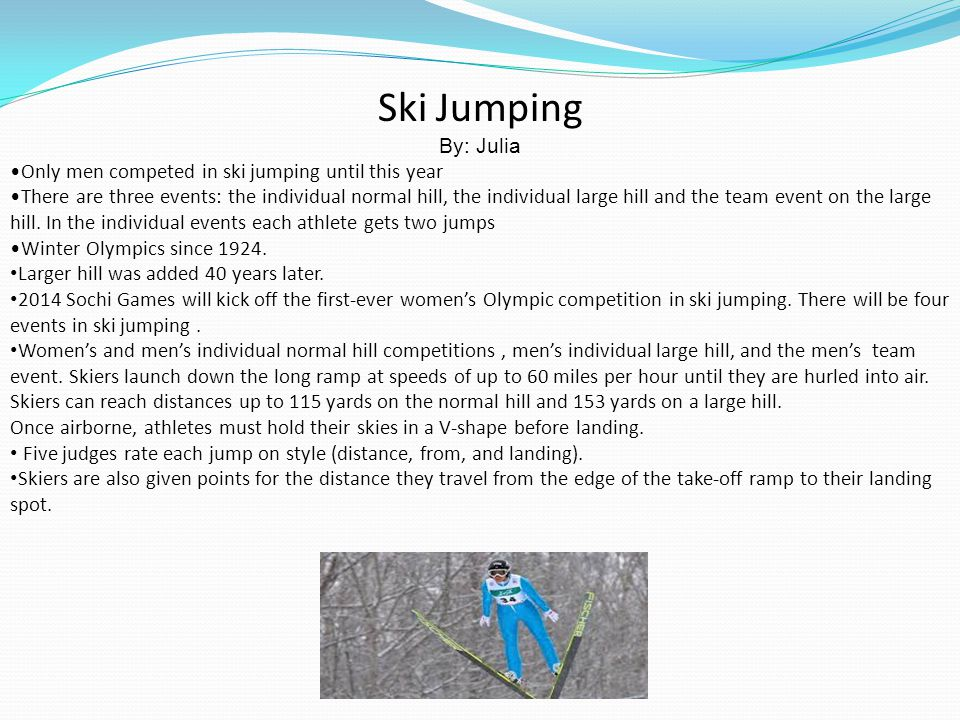 Ski Jumping By: Julia Only men competed in ski jumping until this year There are three events: the individual normal hill, the individual large hill a