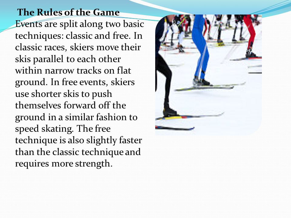 The Rules of the Game Events are split along two basic techniques: classic and free. In classic races, skiers move their skis parallel to each other w