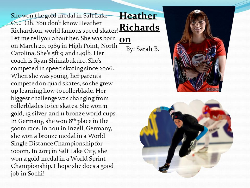 She won the gold medal in Salt Lake Ci… Oh. You dont know Heather Richardson, world famous speed skater! Let me tell you about her. She was born on Ma
