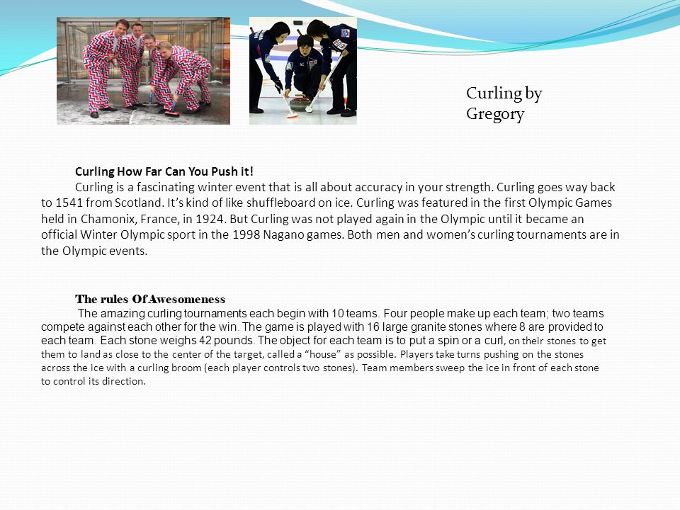 Curling How Far Can You Push it! Curling is a fascinating winter event that is all about accuracy in your strength. Curling goes way back to 1541 from