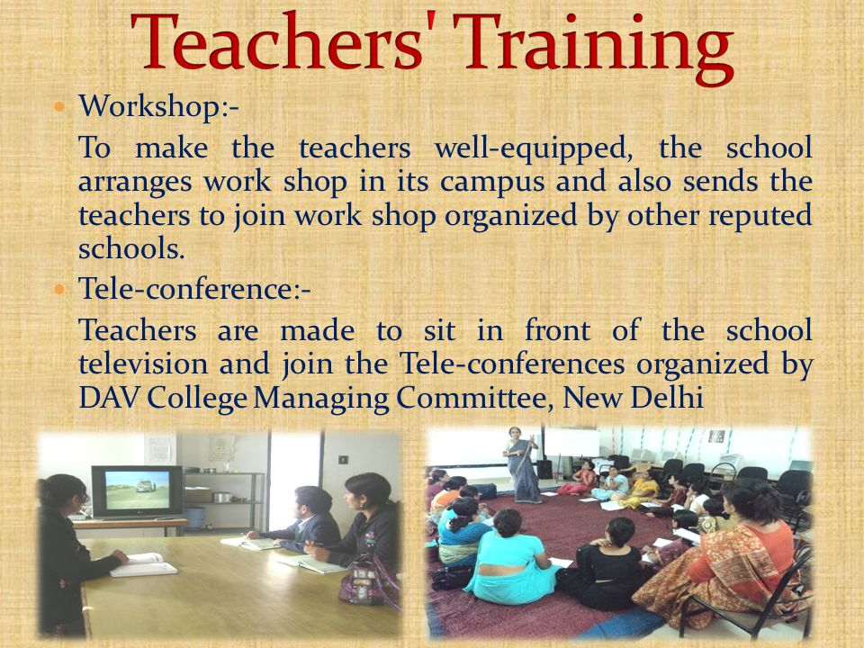 Workshop:- To make the teachers well-equipped, the school arranges work shop in its campus and also sends the teachers to join work shop organized by other reputed schools.