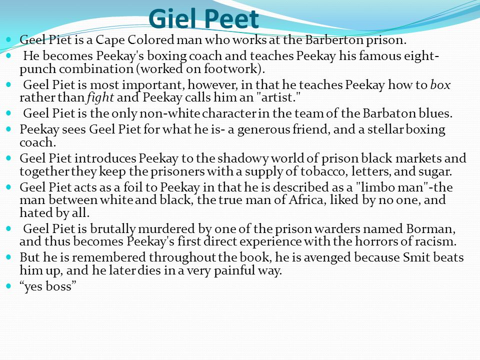 Giel Peet Geel Piet is a Cape Colored man who works at the Barberton prison. He becomes Peekay's boxing coach and teaches Peekay his famous eight- pun