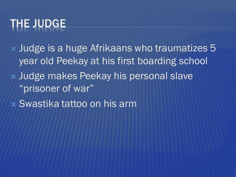 Judge is a huge Afrikaans who traumatizes 5 year old Peekay at his first boarding school Judge makes Peekay his personal slave prisoner of war Swastik