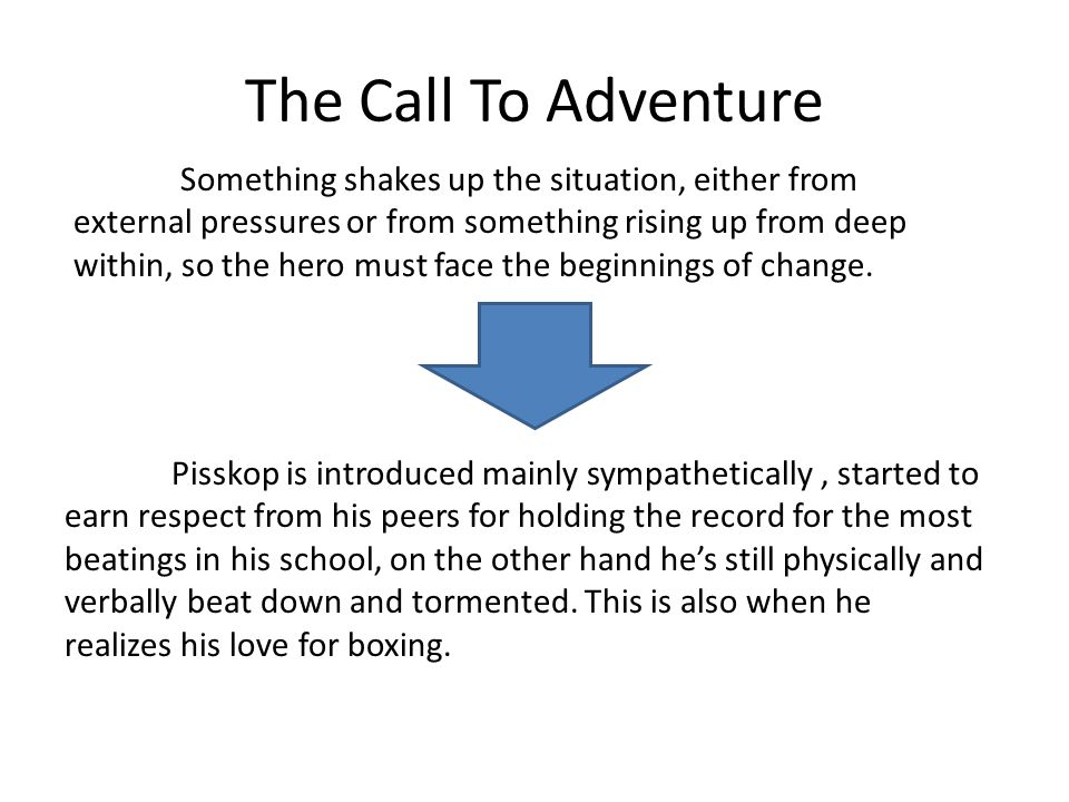 The Call To Adventure Something shakes up the situation, either from external pressures or from something rising up from deep within, so the hero must