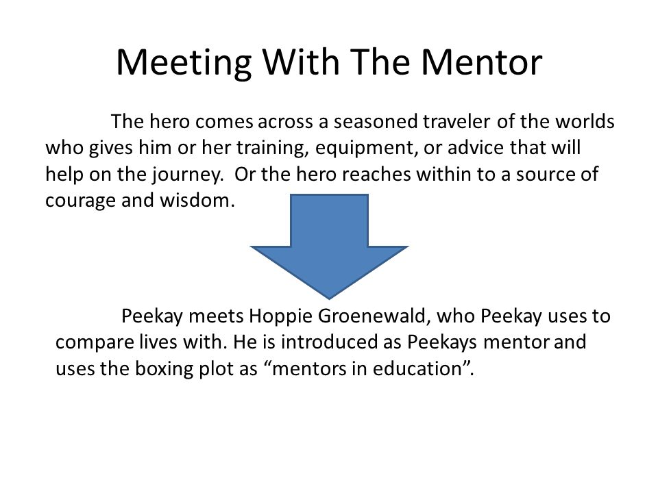 Meeting With The Mentor The hero comes across a seasoned traveler of the worlds who gives him or her training, equipment, or advice that will help on