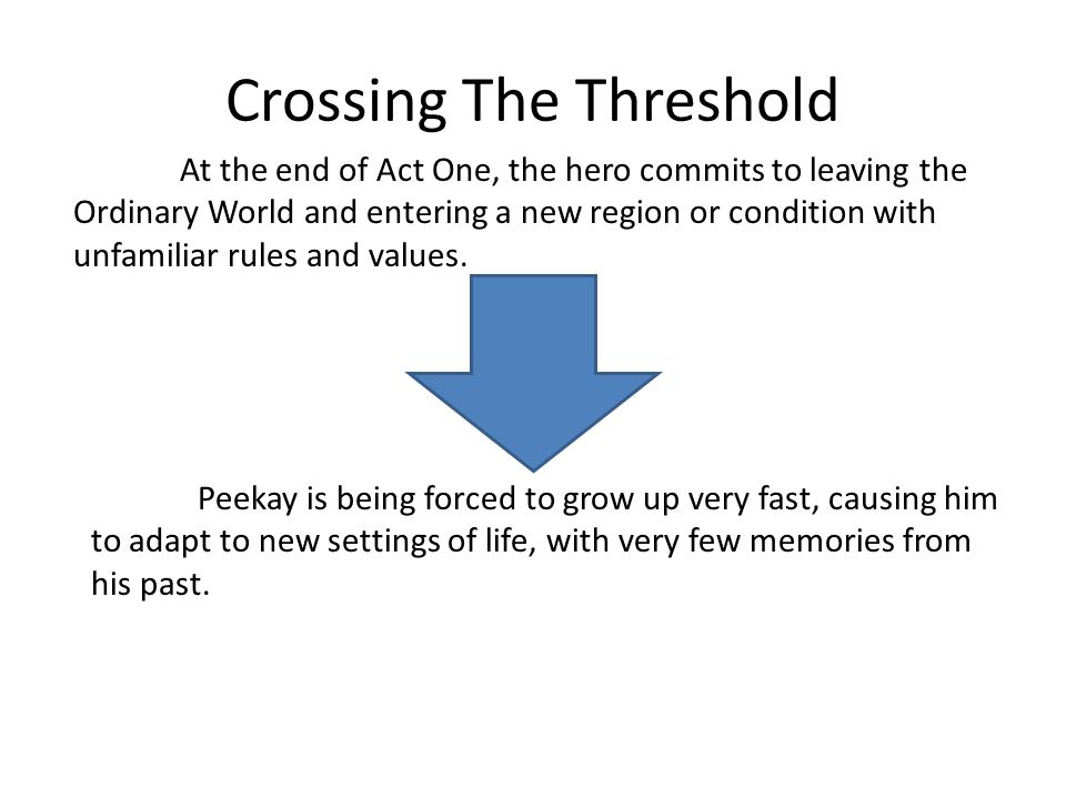 Crossing The Threshold At the end of Act One, the hero commits to leaving the Ordinary World and entering a new region or condition with unfamiliar ru