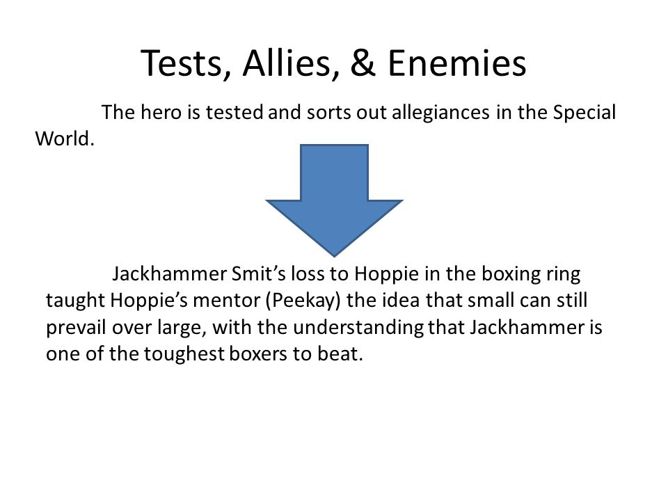 Tests, Allies, & Enemies The hero is tested and sorts out allegiances in the Special World. Jackhammer Smits loss to Hoppie in the boxing ring taught