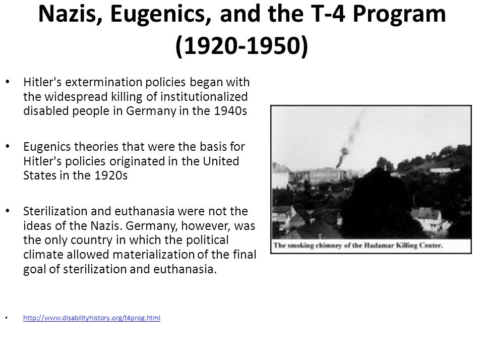 Nazis, Eugenics, and the T-4 Program (1920-1950) Hitler's extermination policies began with the widespread killing of institutionalized disabled peopl