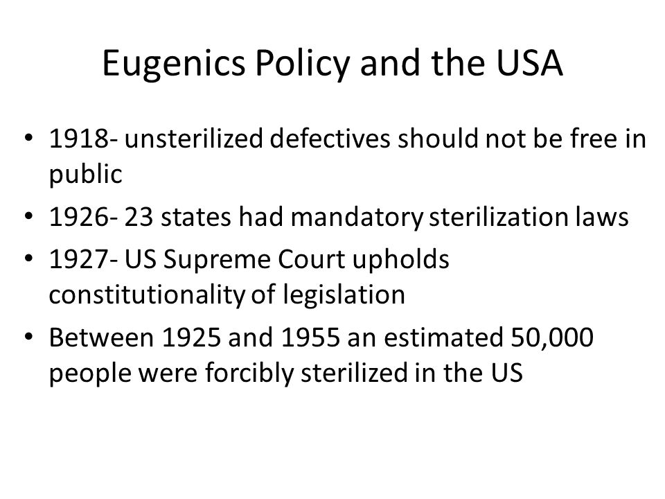 Eugenics Policy and the USA 1918- unsterilized defectives should not be free in public 1926- 23 states had mandatory sterilization laws 1927- US Supre