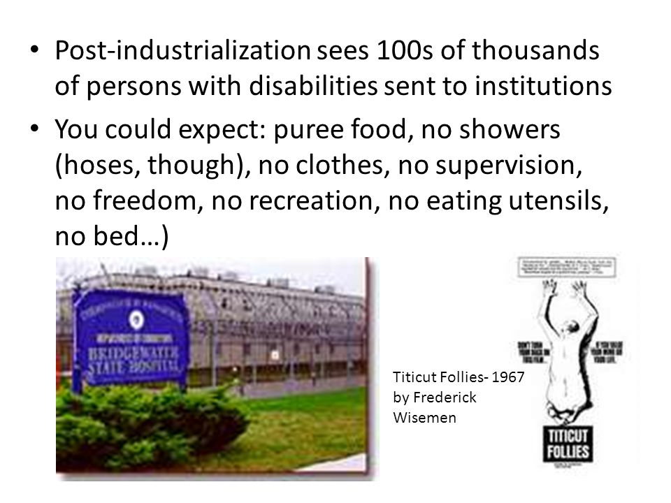Post-industrialization sees 100s of thousands of persons with disabilities sent to institutions You could expect: puree food, no showers (hoses, thoug
