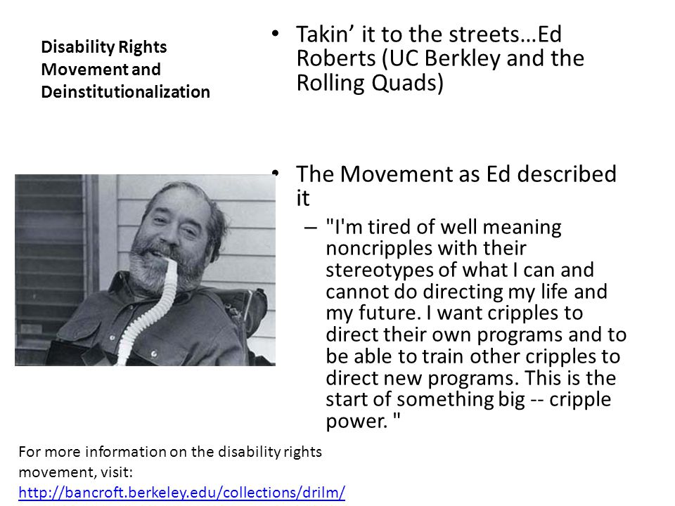 Disability Rights Movement and Deinstitutionalization Takin it to the streets…Ed Roberts (UC Berkley and the Rolling Quads) The Movement as Ed describ