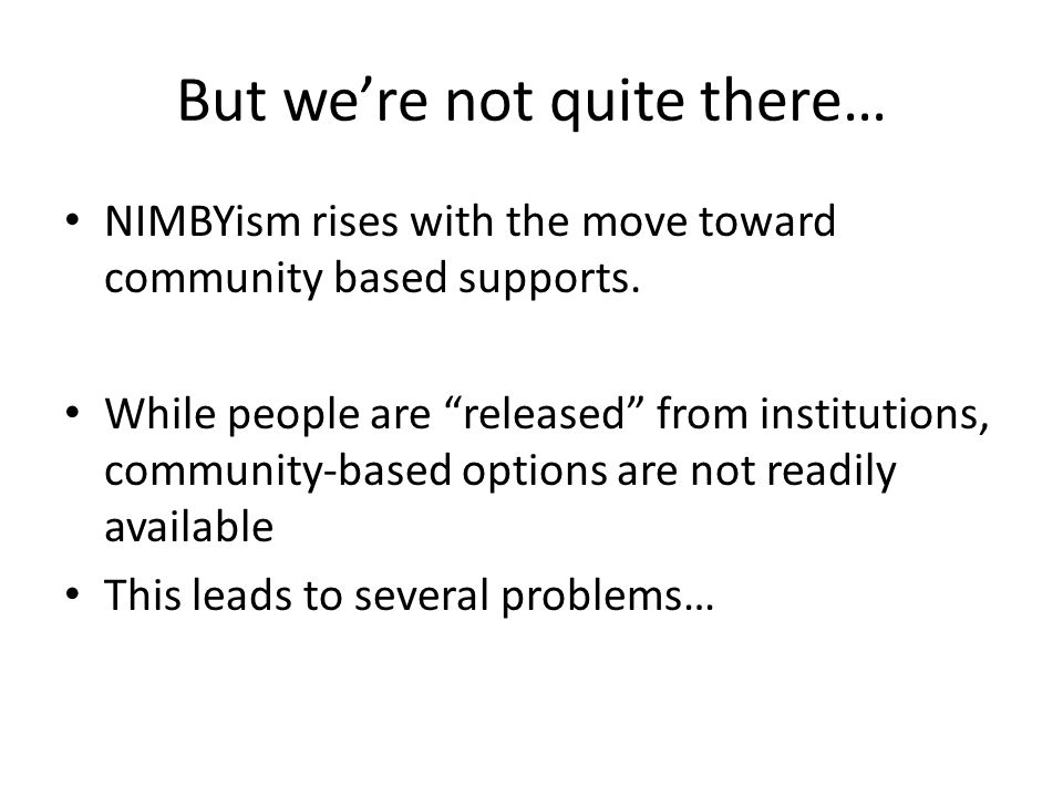 But were not quite there… NIMBYism rises with the move toward community based supports. While people are released from institutions, community-based o