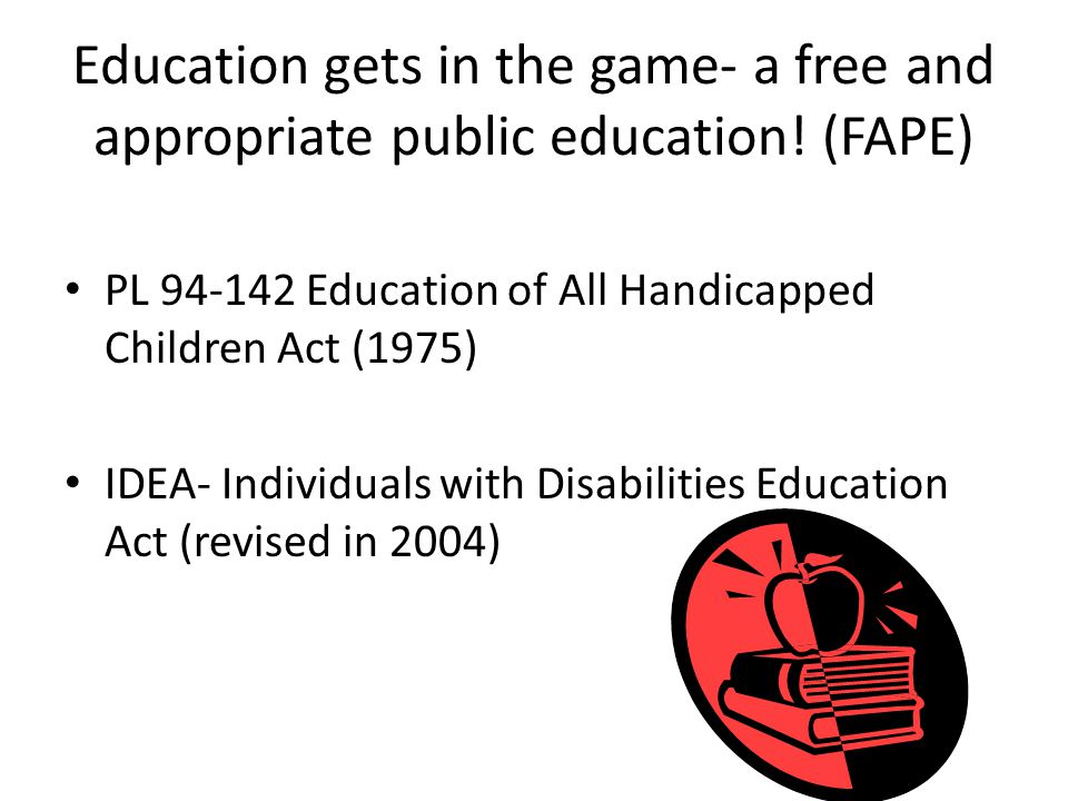 Education gets in the game- a free and appropriate public education! (FAPE) PL 94-142 Education of All Handicapped Children Act (1975) IDEA- Individua