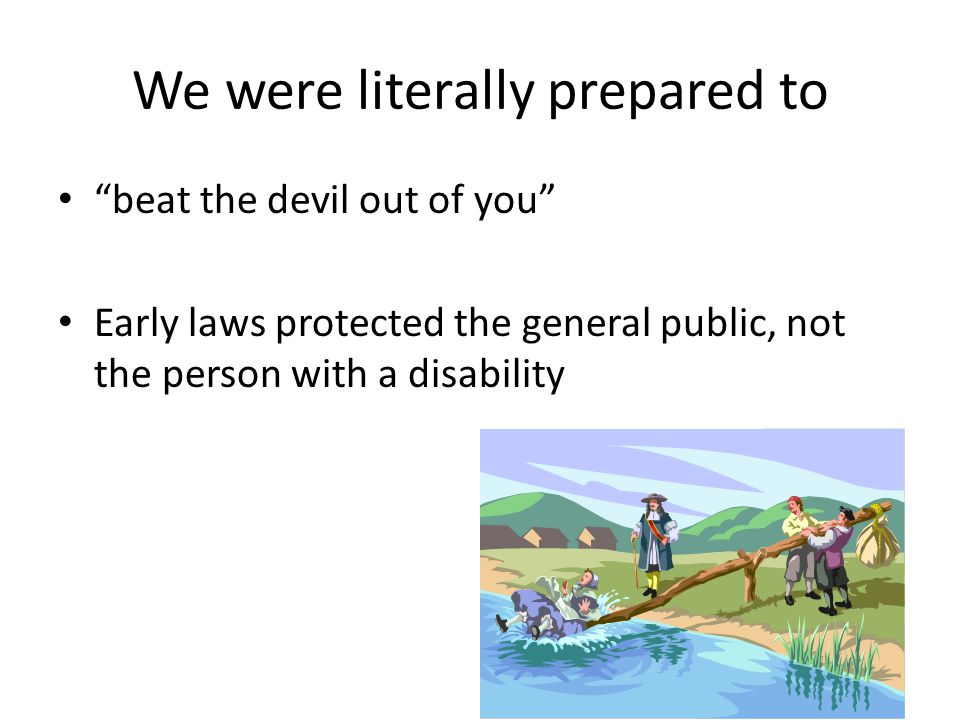 We were literally prepared to beat the devil out of you Early laws protected the general public, not the person with a disability