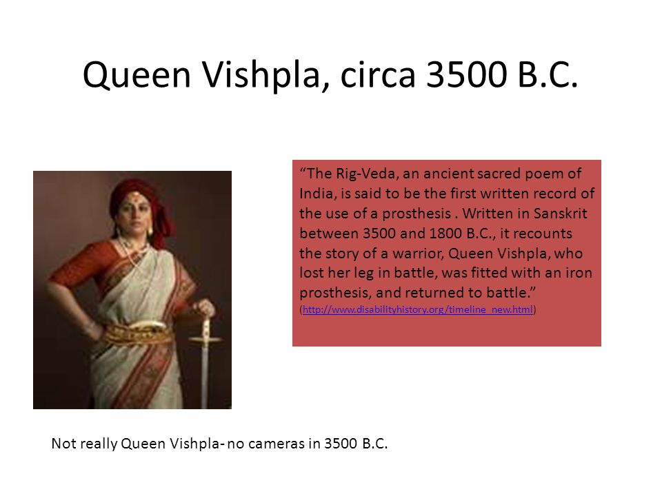 Queen Vishpla, circa 3500 B.C. The Rig-Veda, an ancient sacred poem of India, is said to be the first written record of the use of a prosthesis. Writt