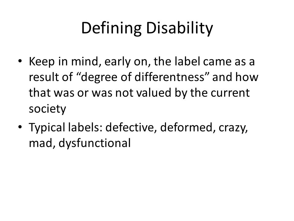 Defining Disability Keep in mind, early on, the label came as a result of degree of differentness and how that was or was not valued by the current so