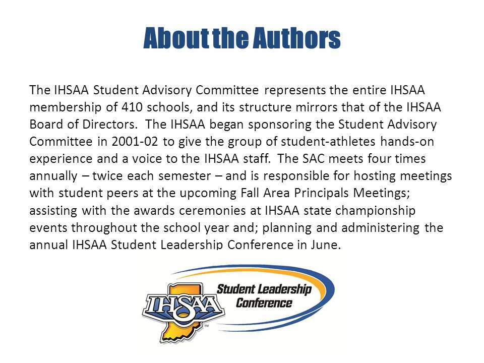 About the Authors The IHSAA Student Advisory Committee represents the entire IHSAA membership of 410 schools, and its structure mirrors that of the IHSAA Board of Directors.