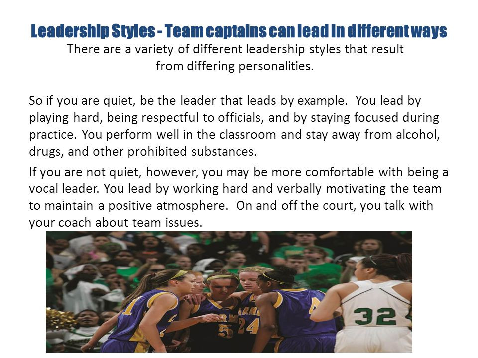 Leadership Styles - Team captains can lead in different ways So if you are quiet, be the leader that leads by example.