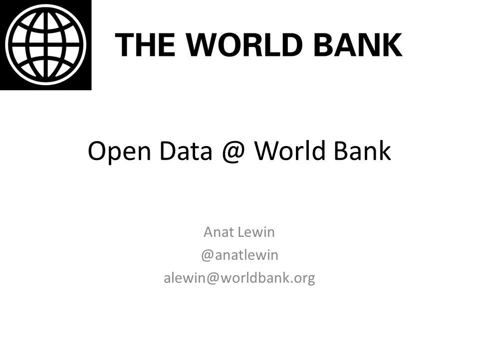 Open Data @ World Bank Anat Lewin @anatlewin alewin@worldbank.org