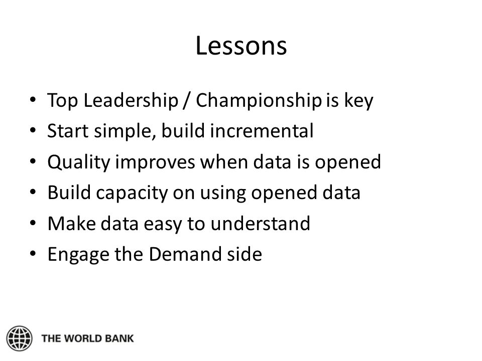 Lessons Top Leadership / Championship is key Start simple, build incremental Quality improves when data is opened Build capacity on using opened data