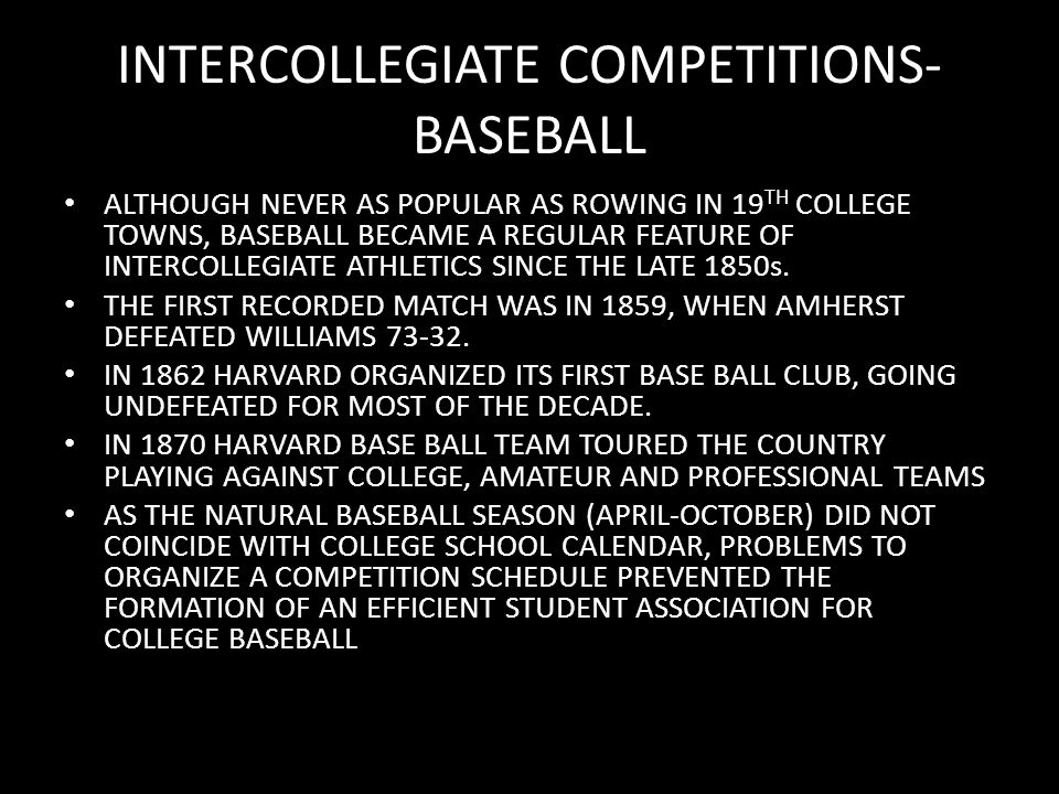 INTERCOLLEGIATE COMPETITIONS- BASEBALL ALTHOUGH NEVER AS POPULAR AS ROWING IN 19 TH COLLEGE TOWNS, BASEBALL BECAME A REGULAR FEATURE OF INTERCOLLEGIATE ATHLETICS SINCE THE LATE 1850s.