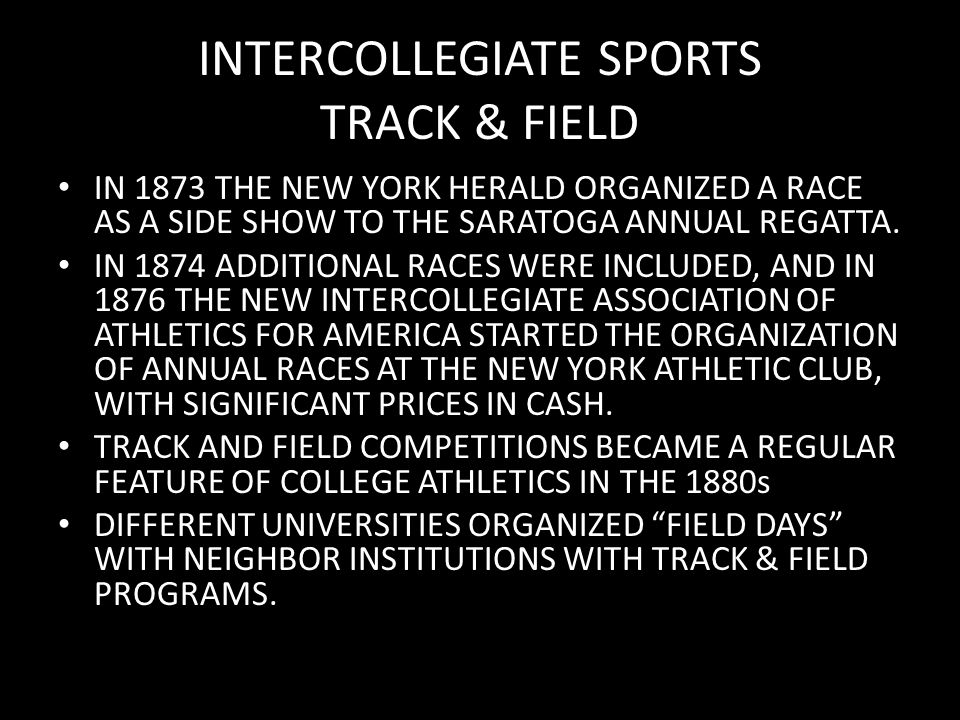 INTERCOLLEGIATE SPORTS TRACK & FIELD IN 1873 THE NEW YORK HERALD ORGANIZED A RACE AS A SIDE SHOW TO THE SARATOGA ANNUAL REGATTA. IN 1874 ADDITIONAL RA