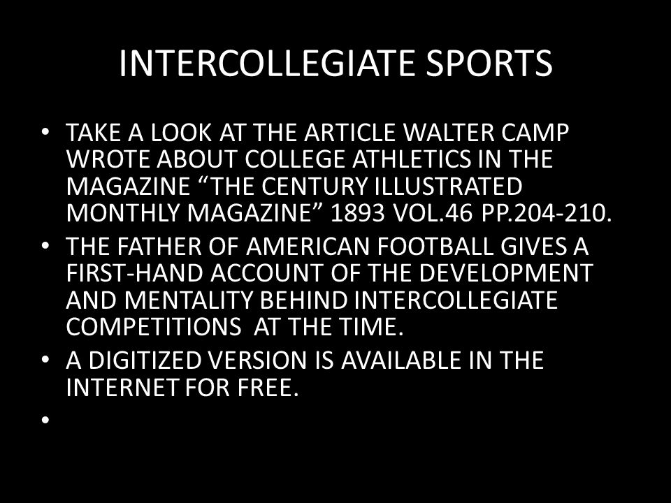 INTERCOLLEGIATE SPORTS TAKE A LOOK AT THE ARTICLE WALTER CAMP WROTE ABOUT COLLEGE ATHLETICS IN THE MAGAZINE THE CENTURY ILLUSTRATED MONTHLY MAGAZINE 1893 VOL.46 PP.204-210.