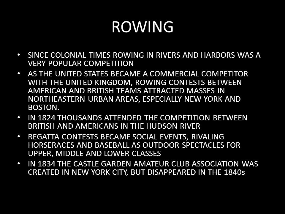 ROWING SINCE COLONIAL TIMES ROWING IN RIVERS AND HARBORS WAS A VERY POPULAR COMPETITION AS THE UNITED STATES BECAME A COMMERCIAL COMPETITOR WITH THE UNITED KINGDOM, ROWING CONTESTS BETWEEN AMERICAN AND BRITISH TEAMS ATTRACTED MASSES IN NORTHEASTERN URBAN AREAS, ESPECIALLY NEW YORK AND BOSTON.