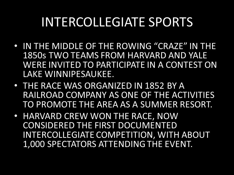 INTERCOLLEGIATE SPORTS IN THE MIDDLE OF THE ROWING CRAZE IN THE 1850s TWO TEAMS FROM HARVARD AND YALE WERE INVITED TO PARTICIPATE IN A CONTEST ON LAKE WINNIPESAUKEE.