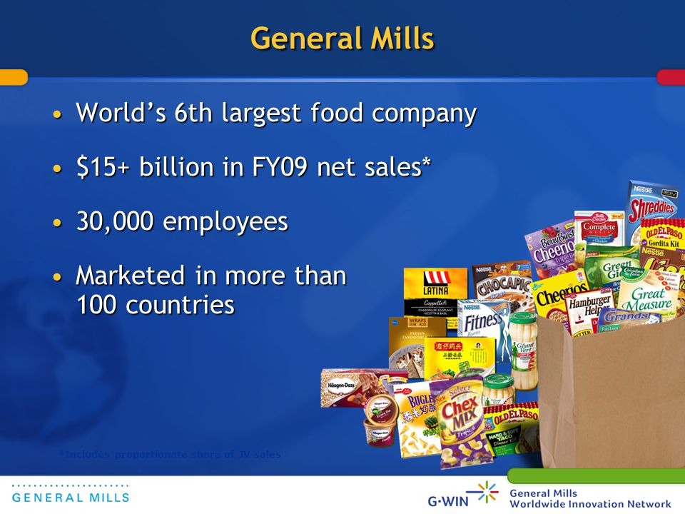 General Mills Worlds 6th largest food companyWorlds 6th largest food company $15+ billion in FY09 net sales*$15+ billion in FY09 net sales* 30,000 employees30,000 employees Marketed in more than 100 countriesMarketed in more than 100 countries *Includes proportionate share of JV sales