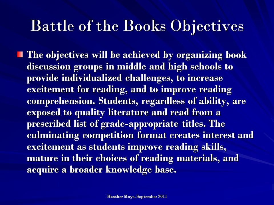 Heather Mays, September 2011 Battle of the Books Objectives The objectives will be achieved by organizing book discussion groups in middle and high schools to provide individualized challenges, to increase excitement for reading, and to improve reading comprehension.