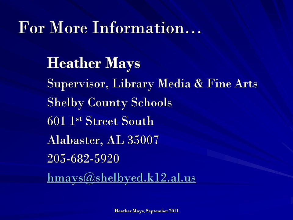 Heather Mays, September 2011 For More Information… Heather Mays Supervisor, Library Media & Fine Arts Shelby County Schools 601 1 st Street South Alabaster, AL 35007 205-682-5920 hmays@shelbyed.k12.al.us