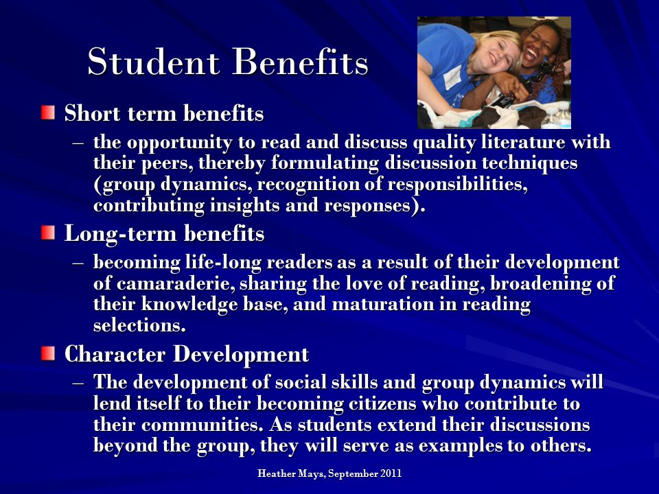 Heather Mays, September 2011 Student Benefits Short term benefits –the opportunity to read and discuss quality literature with their peers, thereby formulating discussion techniques (group dynamics, recognition of responsibilities, contributing insights and responses).