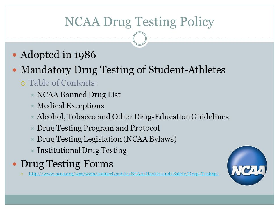 NCAA Drug Testing Policy Adopted in 1986 Mandatory Drug Testing of Student-Athletes Table of Contents: NCAA Banned Drug List Medical Exceptions Alcoho