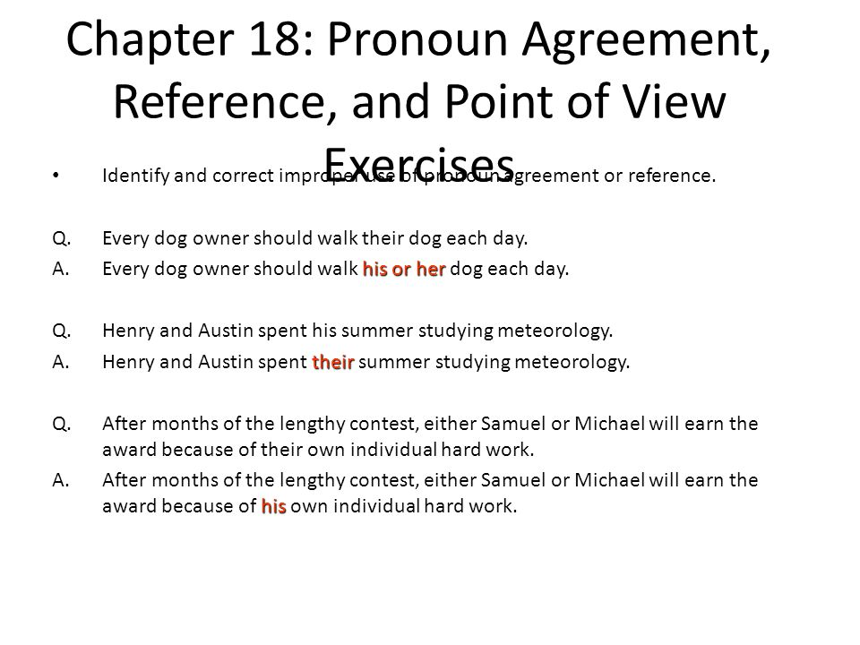 Chapter 18: Pronoun Agreement, Reference, and Point of View Exercises Identify and correct improper use of pronoun agreement or reference. Q.Every dog