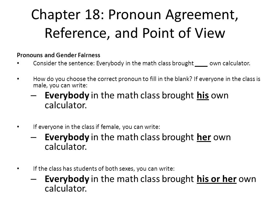 Chapter 18: Pronoun Agreement, Reference, and Point of View Pronouns and Gender Fairness Consider the sentence: Everybody in the math class brought __