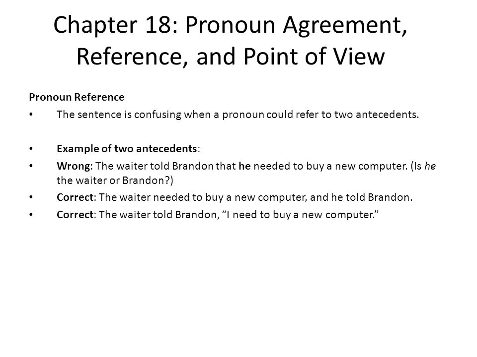 Chapter 18: Pronoun Agreement, Reference, and Point of View Pronoun Reference The sentence is confusing when a pronoun could refer to two antecedents.