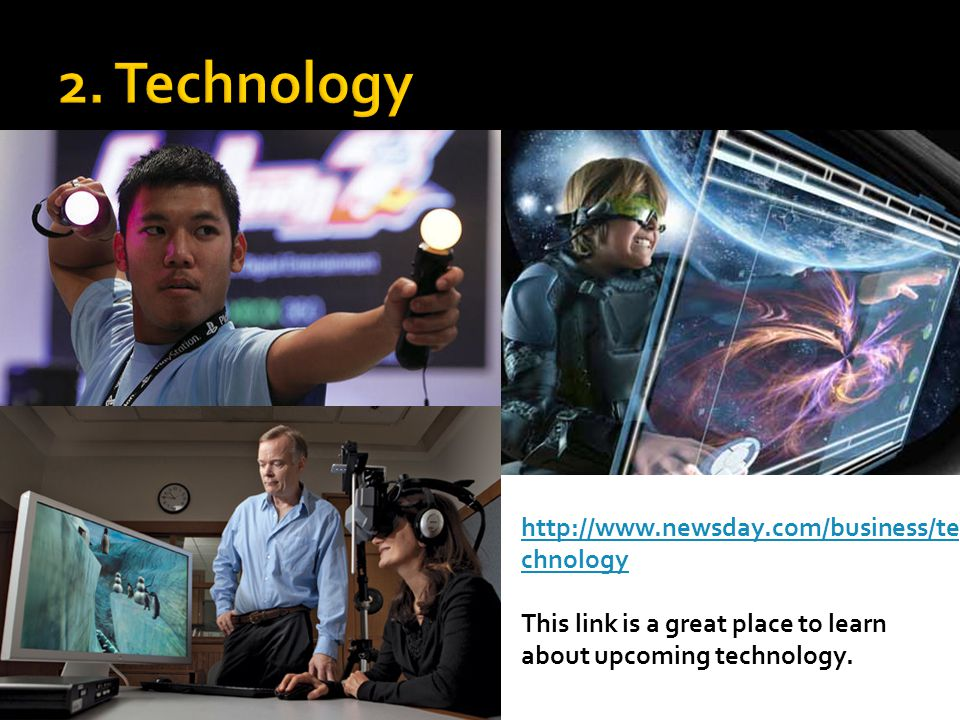 http://www.newsday.com/business/te chnology This link is a great place to learn about upcoming technology.