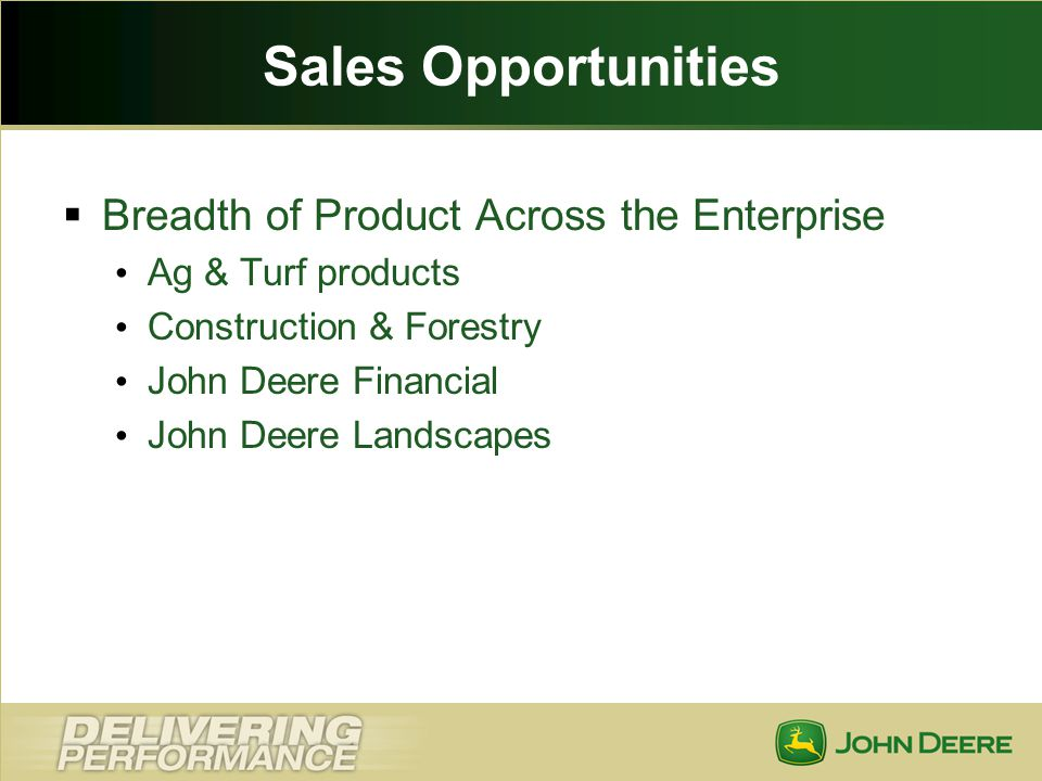 Sales Opportunities Breadth of Product Across the Enterprise Ag & Turf products Construction & Forestry John Deere Financial John Deere Landscapes