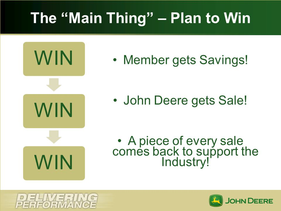 The Main Thing – Plan to Win WIN Member gets Savings! John Deere gets Sale! A piece of every sale comes back to support the Industry!