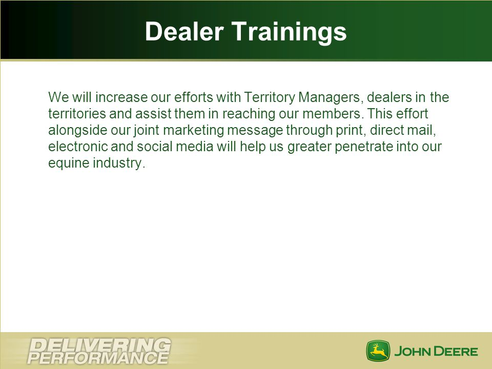 Dealer Trainings We will increase our efforts with Territory Managers, dealers in the territories and assist them in reaching our members. This effort