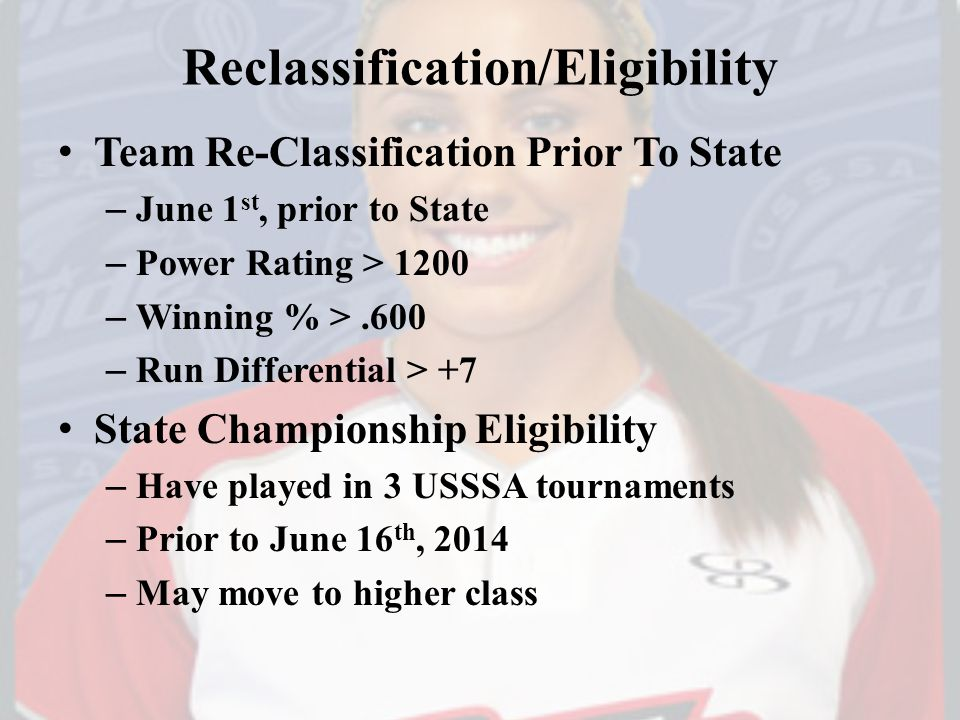 Reclassification/Eligibility Team Re-Classification Prior To State – June 1 st, prior to State – Power Rating > 1200 – Winning % >.600 – Run Differential > +7 State Championship Eligibility – Have played in 3 USSSA tournaments – Prior to June 16 th, 2014 – May move to higher class