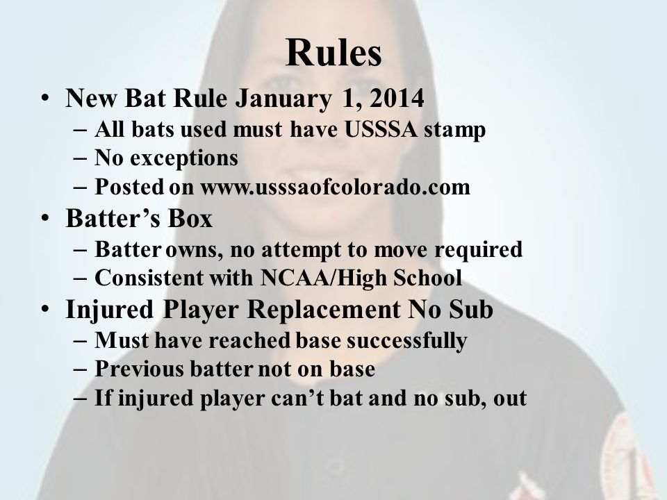 Rules New Bat Rule January 1, 2014 – All bats used must have USSSA stamp – No exceptions – Posted on www.usssaofcolorado.com Batters Box – Batter owns, no attempt to move required – Consistent with NCAA/High School Injured Player Replacement No Sub – Must have reached base successfully – Previous batter not on base – If injured player cant bat and no sub, out