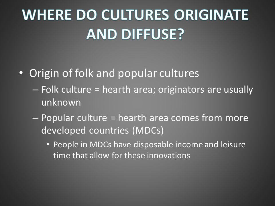 Diffusion of folk and popular culture – Folk culture diffuses slowly, primarily through migration, and at a small scale Example: Diffusion of Amish culture – Popular culture diffuses rapidly, via hierarchical diffusion, and over a large scale Example: Sports