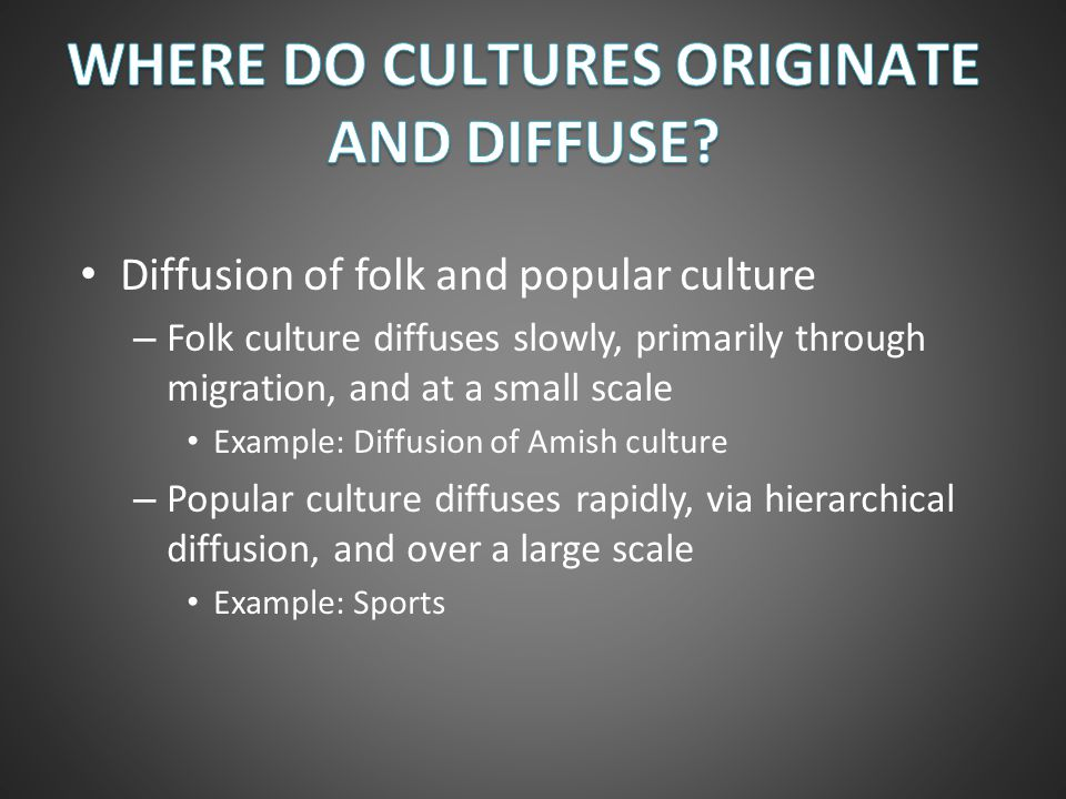 Diffusion of folk and popular culture – Folk culture diffuses slowly, primarily through migration, and at a small scale Example: Diffusion of Amish cu