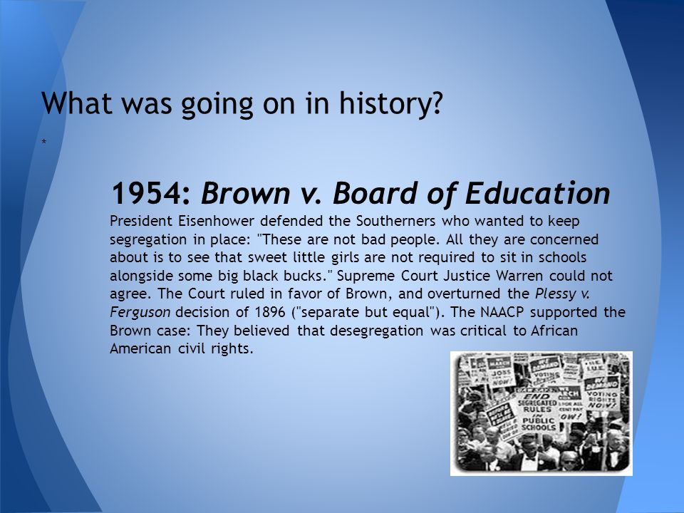 What was going on in history? * 1954: Brown v. Board of Education President Eisenhower defended the Southerners who wanted to keep segregation in plac