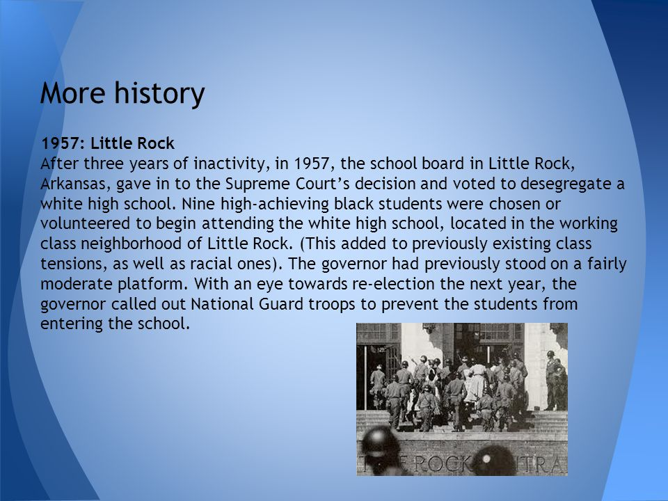 More history 1957: Little Rock After three years of inactivity, in 1957, the school board in Little Rock, Arkansas, gave in to the Supreme Courts deci