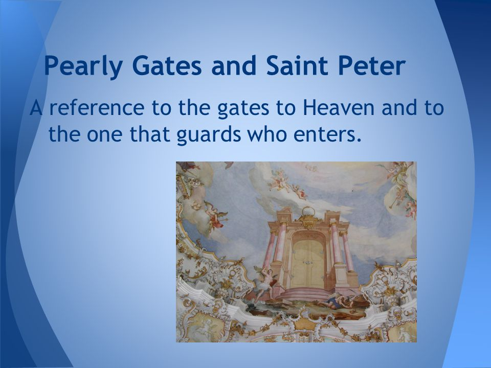 Pearly Gates and Saint Peter A reference to the gates to Heaven and to the one that guards who enters.